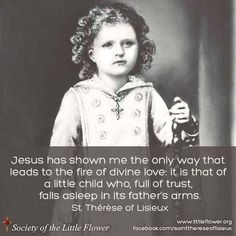 """Jesus has shown me the only way that leads to the fire of divine love. It is that of a little child, who so full of trust, falls asleep in it's Fathers arms."" - St Therese of Lisieux Catholic Quotes, Catholic Prayers, Catholic Saints, Religious Quotes, Roman Catholic, Sainte Therese De Lisieux, Saint Quotes, Spiritus, Santa Teresa"