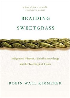 Braiding Sweetgrass: Indigenous Wisdom, Scientific Knowledge and the Teachings of Plants: Robin Wall Kimmerer