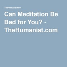 Can Meditation Be Bad for You? - TheHumanist.com