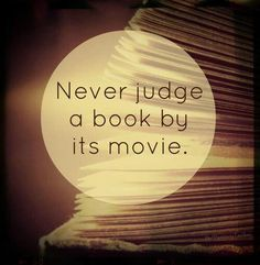 'Cause that movie is never as good as the book you sat with and imagined with all your senses.