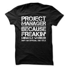 Project Manager Because Freakin Miracle Worker Is Not An Official Job Title  Guys Tee Hoodie Ladies Tee Box Office Manager T Shirt Social Media Manager T Shirt Talk To My Manager T Shirt Credit Manager T Shirt