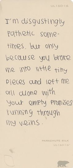 i'm disgustingly pathetic sometimes. but only because you broke me into little tiny pieces and left me all alone with your empty promises running through my veins