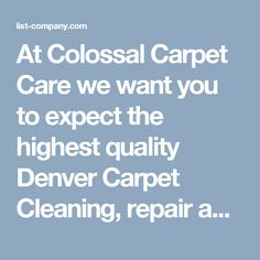 At Colossal Carpet Care we want you to expect the highest quality Denver Carpet Cleaning, repair and carpet re-stretching possible! Whether we are Remove Pet Urine in Carpet, Carpet Stretching, Persian Rug Cleaning, Carpet Flood Repair, Denver Tile & Grout Cleaning, Oriental Rug Cleaning, we are well equipped to clean it properly. Our experience and know-how in the cleaning industry makes it easy to guarantee our work 100%.