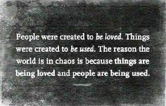 """""""People were created to be loved. Things were created to be used. The reason the world is in chaos is because things are being loved and people are being used."""""""