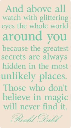 QUOTE: And above all watch with glittering eyes the whole world around you because the greatest secrets are always hidden in the most unlikely places. Those who don't believe in magic will never find it. - Roald Dahl