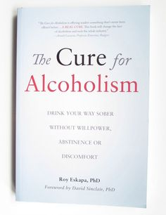 The Cure for Alcoholism : Drink Your Way Sober Without Willpower, Abstinence...