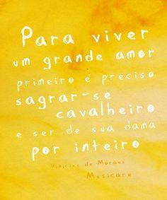 Para viver um grande amor, primeiro é preciso sagrar-se cavalheiro e ser de sua dama por inteiro. Vinícius de Moraes