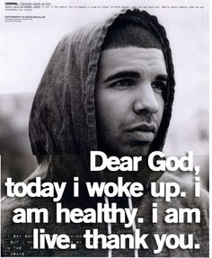 Dear God, Today I woke up, I am healthy, I am alive. Thank you.