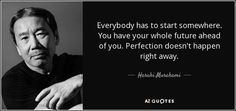 Everybody has to start somewhere. You have your whole future ahead of you. Perfection doesn't happen right away. - Haruki Murakami