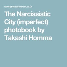 The Narcissistic City (imperfect) photobook by Takashi Homma