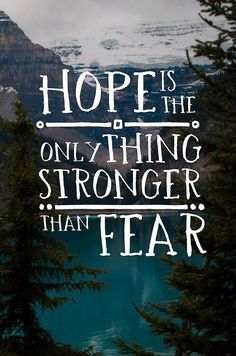 Hope is the only thing stronger than fear. That it is!