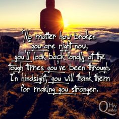No matter how broken you are right now, you'll look back fondly at the tough times you've been through. via HeyQuotes.com
