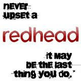 never upset a redhead, it may be the last thing you do.