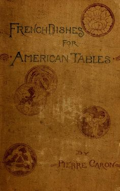 1886 | French Dishes for American Tables | By Pierre Caron, formally Chef D'Andrement at Delmonico's