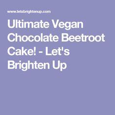 Ultimate Vegan Chocolate Beetroot Cake! - Let's Brighten Up