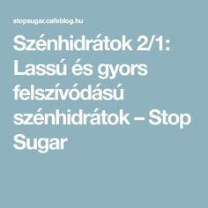 Szénhidrátok 2/1: Lassú és gyors felszívódású szénhidrátok – Stop Sugar 1, Sugar, Tips, Advice, Hacks, Counseling