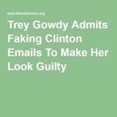 Trey Gowdy Admits Faking Clinton Emails To Make Her Look Guilty