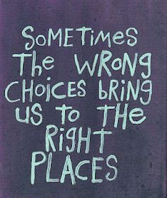 A lot of wrong choices have brought me where I am today ..