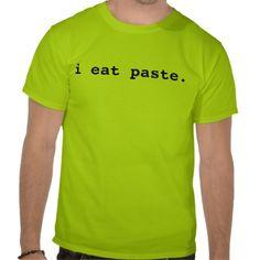 I Eat Paste T Shirts