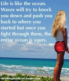 Life is like an ocean.  Waves will try to knock you down and push you back to where you started but once you fight through them, the entire ocean is yours <3
