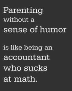 Parenting without a sense of humor is like being an accountant who sucks at math