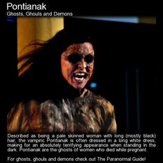 "Pontianak ""The Pontianak wants to kill and does this through disembowelling their victims with their sharp fingernails / clawed hands. If the victim is male, as they often are, it is the sexual organs that are the first to go before death is granted..."" Read more here: http://www.theparanormalguide.com/blog/pontianak"