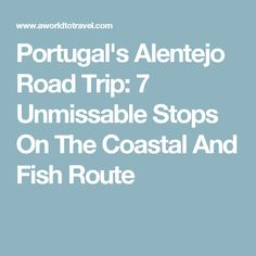 Portugal's Alentejo Road Trip: 7 Unmissable Stops On The Coastal And Fish Route