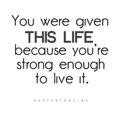You were given this life because you were strong enough to live it. Period.