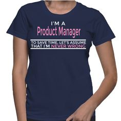 I'm A Product Manager To Save Time, Let's Assume That I'm Never Wrong T-Shirt