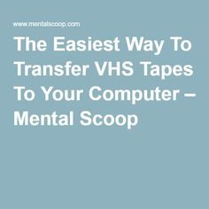 The Easiest Way To Transfer VHS Tapes To Your Computer – Mental Scoop