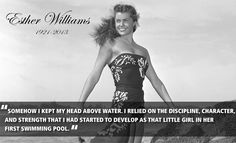 """""""Somehow I kept my head above water. I relied on the discipline, character, and strength that I had started to develop as that little girl in her first swimming pool."""" - Esther Williams"""