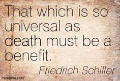Friedrich Schiller : That which is so universal as death must be a benefit. death. Meetville Quotes