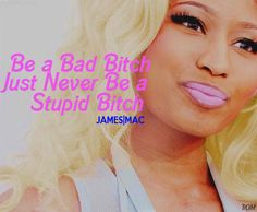 So many stupid b****** be like, yeah I'm a bad B**** and I give em a reality check, no, you just stupid!