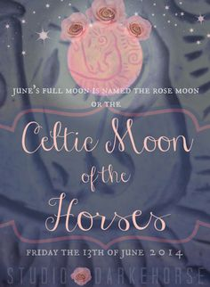 In ancient Celtic lore, the full moon of June, appearing this Friday, the 13th day of June 2014, is called The Celtic Moon of the Horses.