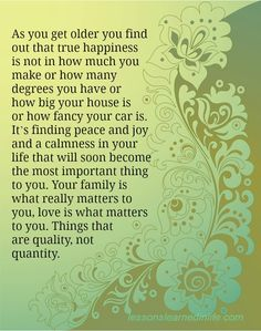 As you get older you find out that true happiness is not in how much you make or how many degrees you have or how big your house is or how fancy your car is. It's finding peace and joy and a calmne...