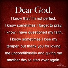 Dear God, I know that I'm not perfect, I know sometimes I forget to pray. I know I have questioned my faith, I know I sometimes I lose my temper, but thank you for loving me unconditionally and giving me another day to start over again. In Jesus name, I lift this prayer up to you, Amen. #KWMinistries