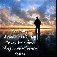 """Be Strong"" A phrase that's easy To say but a hard Thing to do when your Broken"