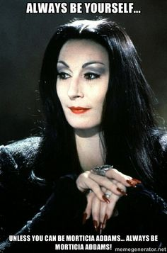 Always be Morticia. Twisted but elegant. I love Angelica Houston's acting in the Adamms Family movies.