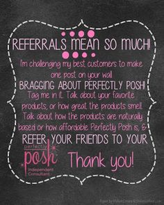 Refer a friend to my business page wwww.facebook.com/loveliveposh and  if they make a purchase, join my team or host a party you will receive a FREE Posh product from me.  www.LoveLivePosh.com