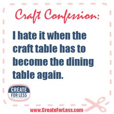 Craft Confession: I hate it when the craft table has to become the dining table again.