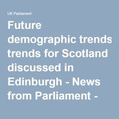 Future demographic trends for Scotland discussed in Edinburgh - News from Parliament - UK Parliament