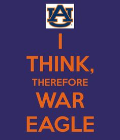 I THINK, THEREFORE WAR EAGLE. Another original poster design created with the Keep Calm-o-matic. Buy this design or create your own original Keep Calm design now. Sec Football, Auburn Football, College Football Teams, Football Memes, Auburn Tigers, Auburn Game, Panther Nation, Battle Cry, Auburn University