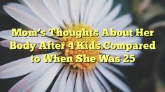 Mom's Thoughts About Her Body After 4 Kids Compared to When She Was 25 - http://doublebabystrollerreviews.net/moms-thoughts-about-her-body-after-4-kids-compared-to-when-she-was-25/