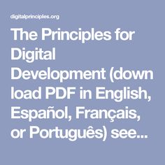 The Principles for Digital Development (download PDF in English, Español, Français, or Português) seek to institutionalize lessons learned in the use of information and communication technologies (ICTs) in development projects.