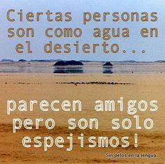 Ciertas personas son como agua en el desierto... parecen amigos pero son solo espejismos!!!