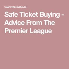 Safe Ticket Buying - Advice From The Premier League Premier League, Ticket, Advice, Face, Blog, Stuff To Buy, Tips, The Face, Blogging