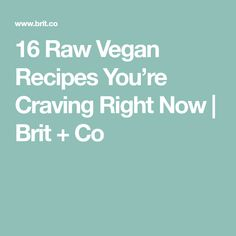 16 Raw Vegan Recipes You're Craving Right Now | Brit + Co