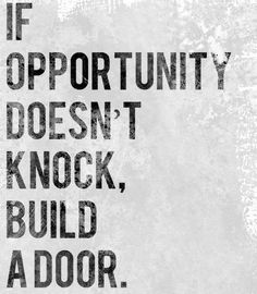 If opportunity doesn't knock, build a door. Basically how I live my life