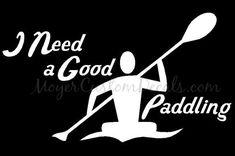Kayak Kayaking Kayaker Need a Good Paddling Vinyl Decal Sticker - YOU CHOOSE COLOR