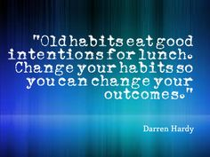 """""""Old habits eat good intentions for lunch. Change your habits so you can change…  #darrenhardy #darrenhardyquotes  #kurttasche"""